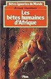 Bêtes ignorées du monde - Tome 2, Les Bêtes humaines d'Afrique.