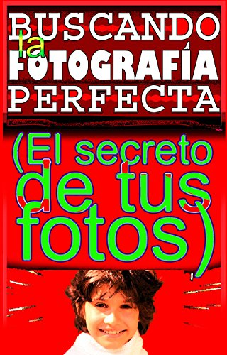 Descargar Libro BUSCANDO LA FOTOGRAFÍA PERFECTA: EL SECRETO DE TUS FOTOS de Ariel Lobosco