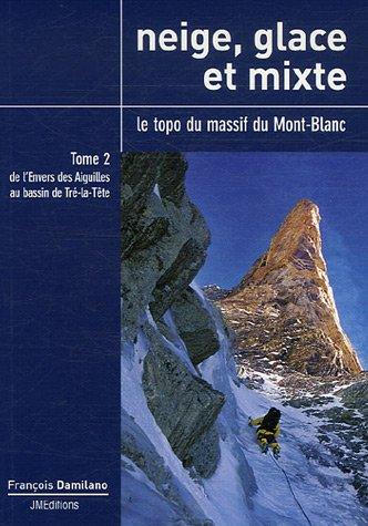 Neige, glace et mixte Le topo du massif du Mont-Blanc : Tome 2, De l'Envers des Aiguilles au bassin de Tré-la-Tête
