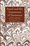 Israel and the Aramaeans of Damascus: A Study in Archaeological Illumination of Bible History - Merrill F. Unger