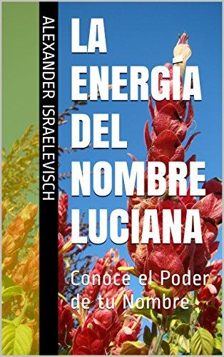 La Energía del Nombre Luciana: Conoce el Poder de tu Nombre (Colección Nombres Propios)