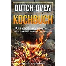 Dutch Oven: 100 Einfache Rezepte für den Dutch Oven für Fans der Outdoor Küche (German Edition)