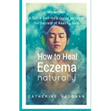 How to Heal Eczema Naturally: A Quick Self-Help Guide to Learn the Secrets of Healthy Skin by Catherine Vaughan (2015-09-03)