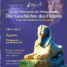 Aus Hegels Philosophie der Weltgeschichte: Die Geschichte des Orients. China - Indien - Buddhismus - Persien - Ägypten. Hörbuch, 5 Audio-CDs
