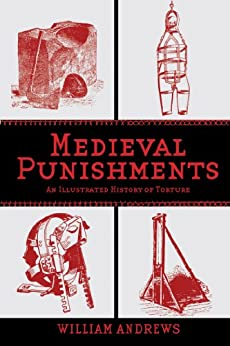 Medieval Punishments: An Illustrated History of Torture by [Andrews, William]