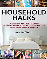 Household Hacks: 150+ Do It Yourself Home Improvement & DIY Household Tips That Save Time & Money (Household DIY Home Improvement Cleaning Organizing Tips Guide & Hacks) by Ace McCloud (2016-03-30)