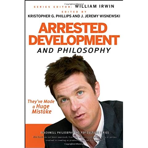 Arrested Development and Philosophy: They've Made a Huge Mistake (The Blackwell Philosophy and Pop Culture