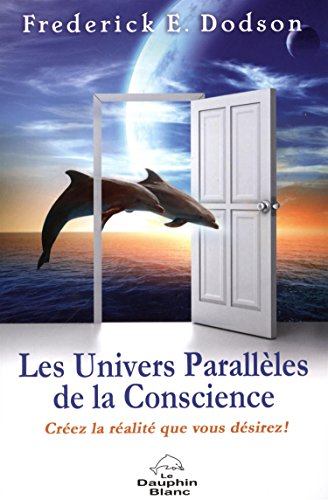 Les univers parallèles de la conscience : Créez la realité que vous désirez