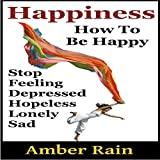 Happiness: How to Stop Feeling Depressed, Hopeless, Lonely, Sad and Be Happy: How to Be Happier, Book 1