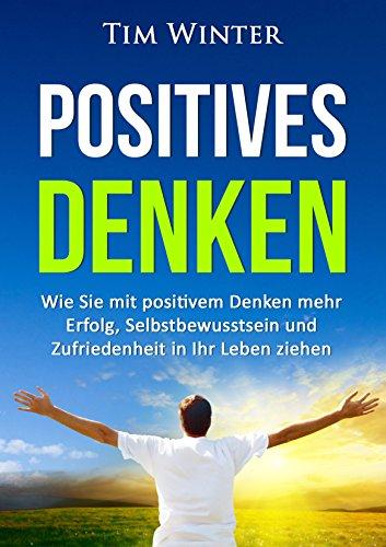 Positiv Wie (Positives Denken: Wie Sie mit positivem Denken mehr Erfolg, Selbstbewusstsein und Zufriedenheit in Ihr Leben ziehen (positives Mindset, Glück, positives Denken lernen, Energie, glücklich sein))