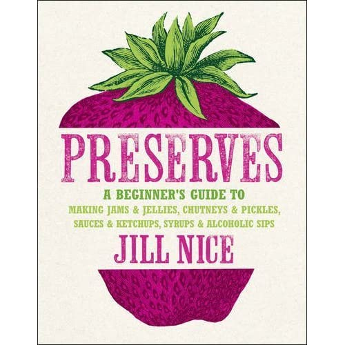 Preserves: A beginner's guide to making jams and jellies, chutneys and pickles, sauces and ketchups, syrups and alcoholic sips by Jill Nice (2011-08-04)