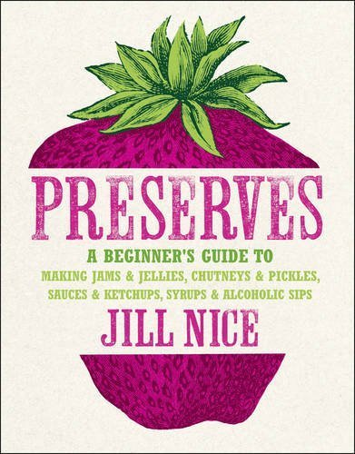 Preserves: A Beginner's Guide to Making Jams and Jellies, Chutneys and Pickles, Sauces and Ketchups, Syrups and Alcoholic Sips. b by Nice, Jill (2011) Hardcover
