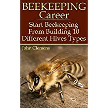 Beekeeping Career: Start Beekeeping From Building 10 Different Hives Types (English Edition)