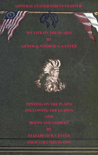 General Custer Indian Fighter: My Life On The Plains, Tenting On The Plains, Following the Guidon, & Boots & Saddles. (4 Volumes In 1. With Interactive Table of Contents & List of Illustrations)