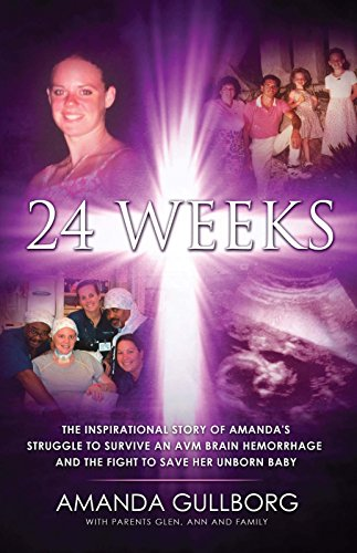 24 Weeks: The Inspirational Story of Amanda's Struggle to Survive an AVM Brain Hemorrhage and the Fight to Save Her Unborn Baby (English Edition)