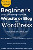 The Beginner's Guide to Creating Your First Website or Blog with WordPress: A Step-By-Step Guide Made to Help First-Timers with Setting up their Web Presence ... and Images (Beginner's WordPress Guide)
