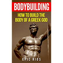BODYBUILDING: How to Build the Body of a Greek God (Health and Fitness Book 3) (English Edition)