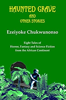 Haunted Grave and Other Stories: Eight Tales of Horror, Fantasy and Science Fiction from the African Continent by [Chukwunonso, Ezeiyoke]