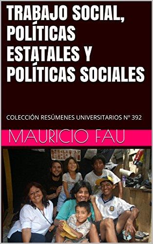 TRABAJO SOCIAL, POLÍTICAS ESTATALES Y POLÍTICAS SOCIALES: COLECCIÓN RESÚMENES UNIVERSITARIOS Nº 392 por Mauricio Fau
