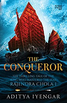 The Conqueror: THE THRILLING TALE OF THE KING WHO MASTERED THE SEAS RAJENDRA CHOLA I by [Iyengar, Aditya]