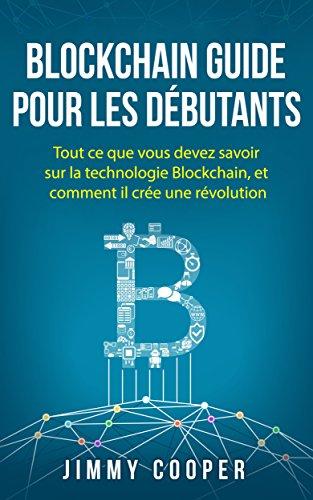 Blockchain Guide pour les débutants: Tout ce que vous devez savoir sur la technologie Blockchain, et comment il crée une révolution (Blockchain for Beginners - French Edition)