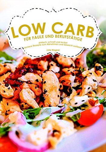 LOW CARB  FÜR FAULE UND BERUFSTÄTIGE einfach, schnell und lecker! Leckere Rezepte zum Abnehmen und Gewicht verlieren (Carb Low Ebooks)