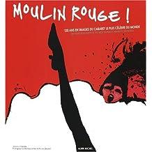 Moulin Rouge ! 120 ans en images du cabaret le plus célèbre du monde