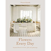 Flowers for Everyday Living: Inspired florals for home, gifts and gathering