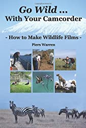 Go Wild with Your Camcorder - How to Make Widlife Films: How to Make Wildlife Films by Piers Warren (2006-04-13)
