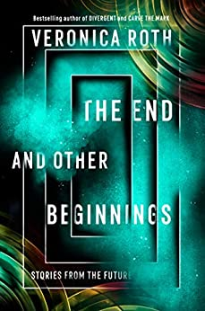 The End and Other Beginnings: Stories from the Future (English Edition) van [Roth, Veronica]