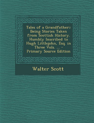Tales of a Grandfather;: Being Stories Taken from Scottish History. Humbly Inscribed to Hugh Littlejohn, Esq. in Three Vols.