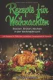 Rezepte für Weihnachten: Backen, Braten, Kochen in der Weihnachtszeit 120 Rezepte für Plätzchen, Vorspeisen, Hauptspeisen & Desserts