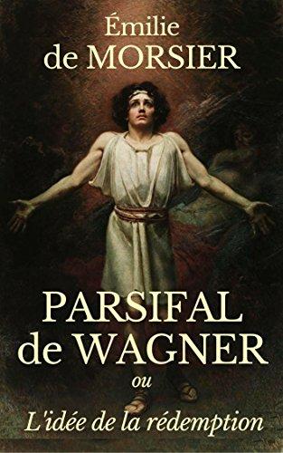 PARSIFAL DE RICHARD WAGNER : OU L'IDÉE DE LA RÉDEMPTION (2è édition enrichie de la Préface d'Édouard Schuré.) (annoté) par ÉMILIE DE MORSIER