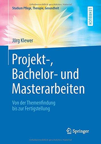 Projekt-, Bachelor- und Masterarbeiten: Von der Themenfindung bis zur Fertigstellung (Studium Pflege, Therapie, Gesundheit)