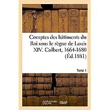Comptes des bâtiments du Roi sous le règne de Louis XIV. Tome1: Colbert, 1664-1680