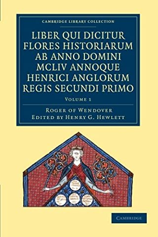 Rogeri de Wendover liber qui dicitur Flores Historiarum ab anno domini MCLIV annoque Henrici Anglorum Regis Secundi Primo: The Flowers of History by Roger of Wendover from the Year of Our Lord 1154