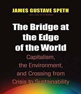 The Bridge at the Edge of the World: Capitalism, the Environment, and Crossing from Crisis to Sustainability by [Speth, James Gustave]