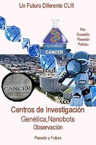 Cáncer: Centros de Investigación, Genética, Nanobots, Observación, pasado y Futuro   (Un Futuro Diferente nº 153) por Oswaldo Enrique Faverón Patriau