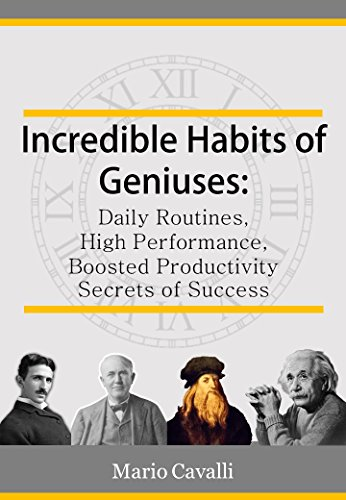 Incredible Habits of Geniuses: Daily Routines, High Performance, Boosted Productivity and Secrets of Success (Habits of geniuses, inventors, businessman, scientists) (English Edition)