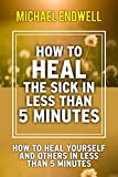 HOW TO HEAL THE SICK IN LESS THAN 5 MINUTES: HOW TO HEAL YOURSELF AND OTHERS IN LESS THAN 5 MINUTES: how anyone can heal the sick: how to exercise authority over sickness: best: prayer:NY:New:York