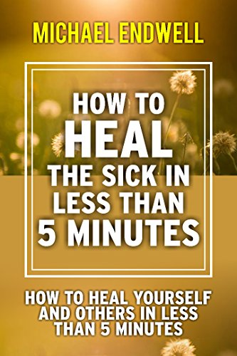 How to Heal the Sick in Less Than 5 Minutes: How to Heal Yourself and Others in Less Than 5 Minutes (Healing Prayer) (English Edition)