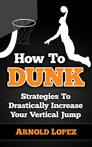 How To Dunk: Strategies To Drastically Increase Your Vertical Jump (Vertical Jump, Basketball, Dunk, How to Dunk, Increase Vertical, NBA, Basketball Techniques) (English Edition)
