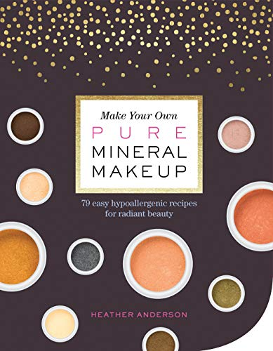 Make Your Own Pure Mineral Makeup: 79 Easy Hypoallergenic Recipes for Radiant Beauty -