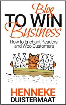 Blog to Win Business: How to Enchant Readers and Woo Customers by [Duistermaat, Henneke]