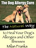 The Dog Allergy Cure: The Natural Way to Stop Your Dog Itching, Scratching and Biting