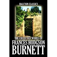 The Collected Works of Frances Hodgson Burnett: 35 Books and Short Stories in One Volume (Unexpurgated Edition) (Halcyon Classics) (English Edition)