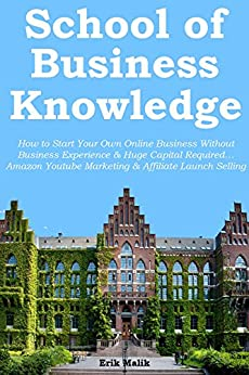 School of Business Knowledge: How to Start Your Own Online Business Without Business Experience & Huge Capital Required… Amazon Youtube Marketing & Affiliate Launch Selling (2 in 1 bundle) by [Malik, Erik]