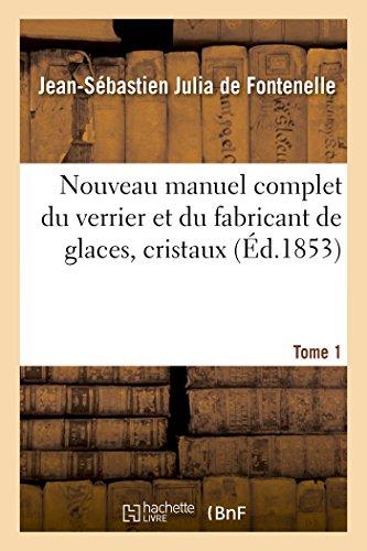 Nouveau manuel complet du verrier et du fabricant de glaces, cristaux. Tome 1