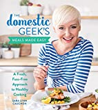 The Domestic Geek's Meals Made Easy: A Fresh, Fuss-Free Approach to Healthy Cooking - Sara Lynn Cauchon
