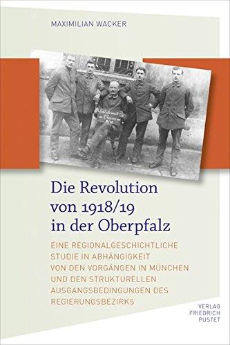 Die Revolution von 1918/19 in der Oberpfalz: Eine regionalgeschichtliche Studie in Abhhängigkeit von den Vorgängen in München und den strukturellen ... des Regierungsbezirks (Bayerische Geschichte)